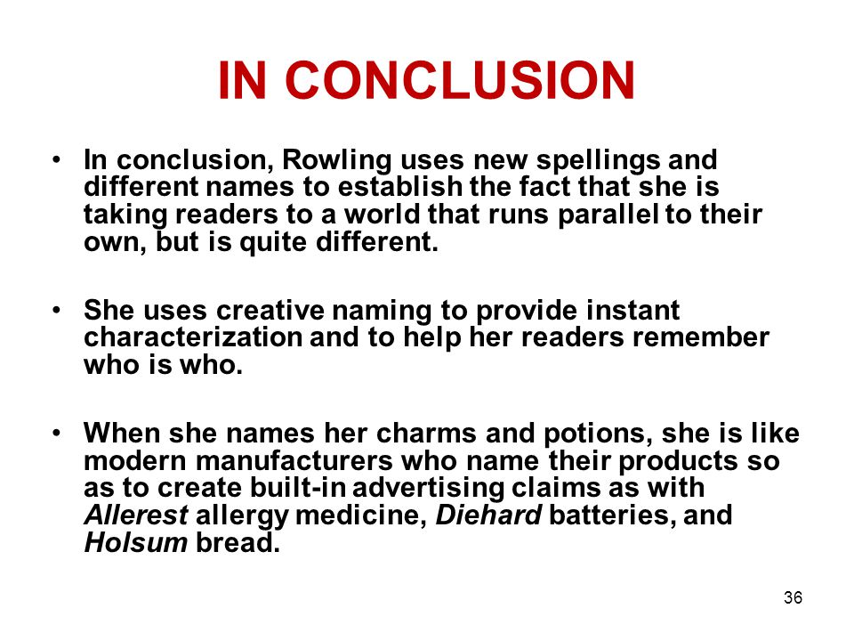 IN CONCLUSION In conclusion, Rowling uses new spellings and different names to establish the fact that she is taking readers to a world that runs parallel to their own, but is quite different.