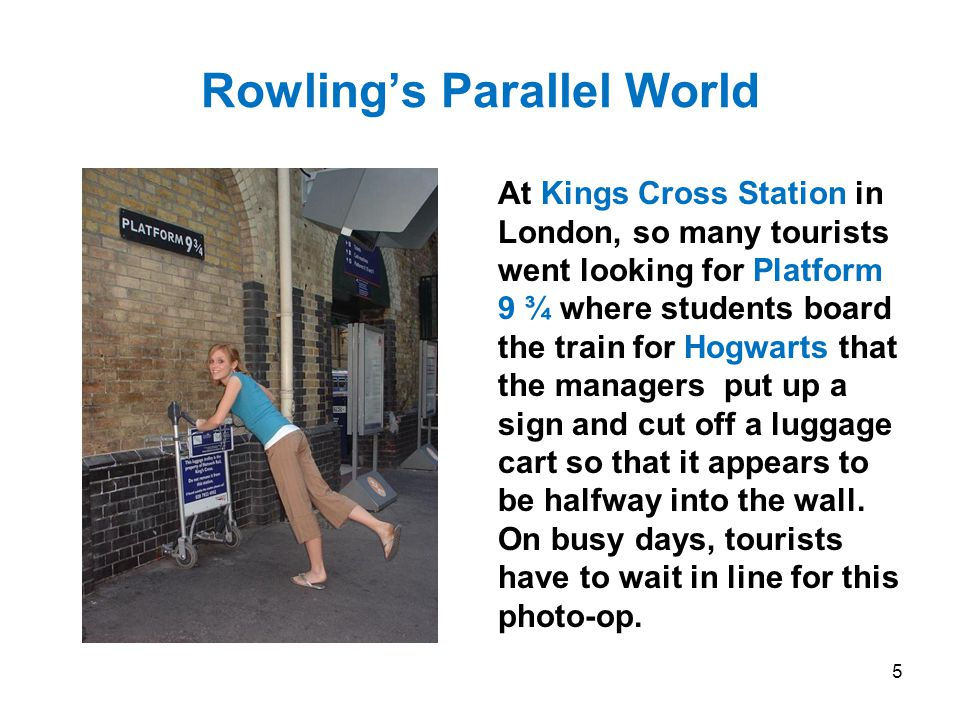 Rowling's Parallel World At Kings Cross Station in London, so many tourists went looking for Platform 9 ¾ where students board the train for Hogwarts that the managers put up a sign and cut off a luggage cart so that it appears to be halfway into the wall.