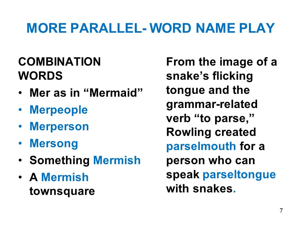 MORE PARALLEL- WORD NAME PLAY COMBINATION WORDS Mer as in Mermaid Merpeople Merperson Mersong Something Mermish A Mermish townsquare From the image of a snake's flicking tongue and the grammar-related verb to parse, Rowling created parselmouth for a person who can speak parseltongue with snakes.