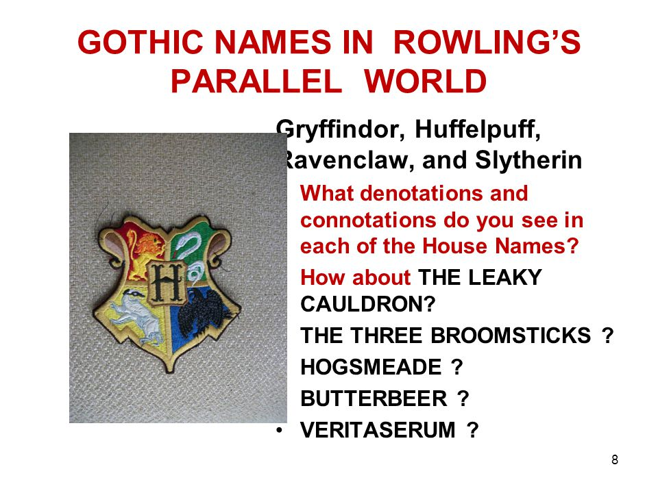 GOTHIC NAMES IN ROWLING'S PARALLEL WORLD Gryffindor, Huffelpuff, Ravenclaw, and Slytherin What denotations and connotations do you see in each of the House Names.