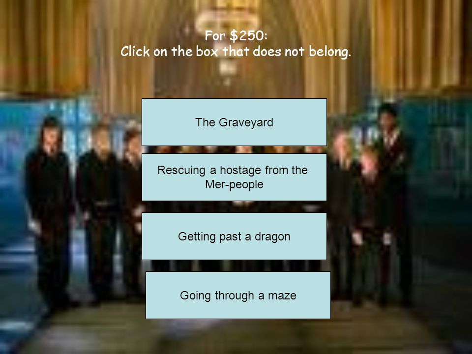 For $150: What is the Triwizard Cup? The prize that the winner of the Triwizard Tournament gets. In the movie, it turns out to be a boggart. The prize