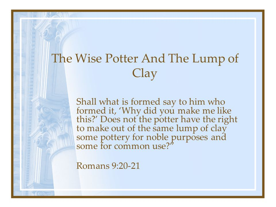 The Wise Potter And The Lump of Clay Shall what is formed say to him who formed it, 'Why did you make me like this ' Does not the potter have the right to make out of the same lump of clay some pottery for noble purposes and some for common use Romans 9:20-21