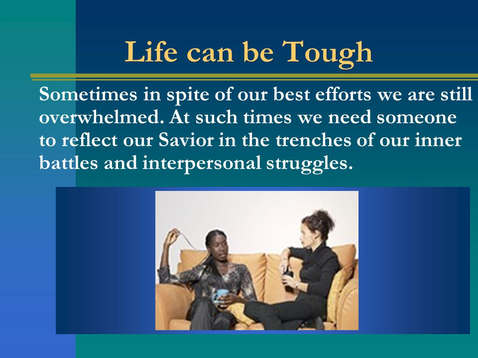 Life can be Tough Sometimes in spite of our best efforts we are still overwhelmed.