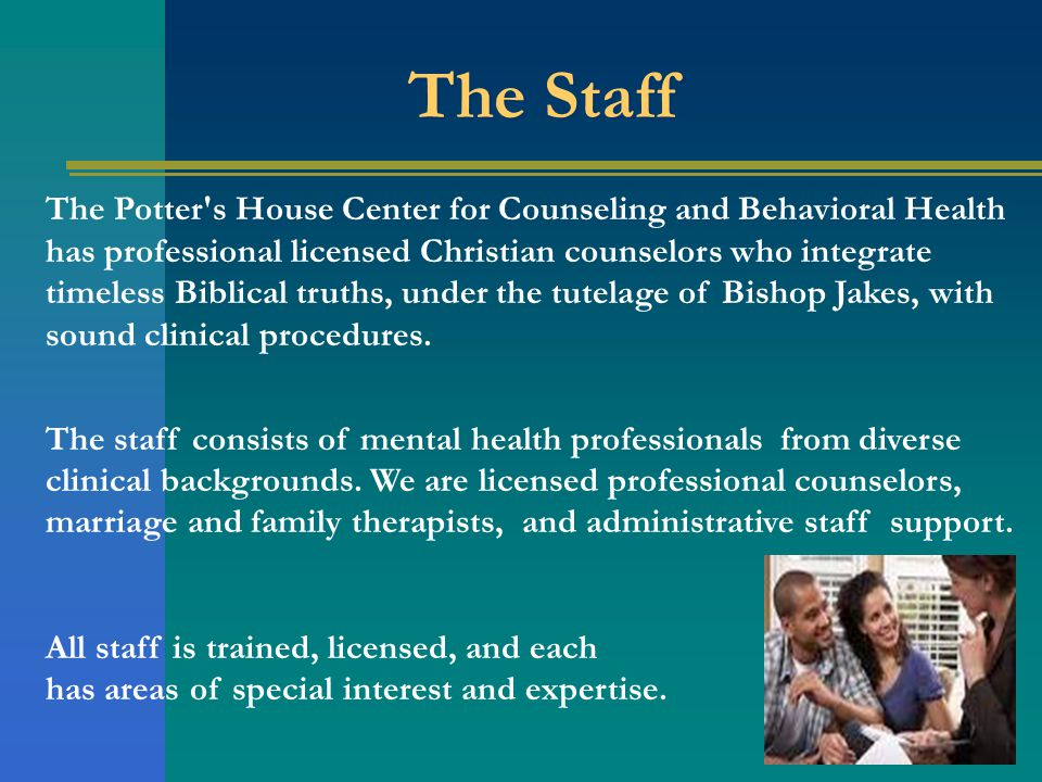 The Staff The Potter s House Center for Counseling and Behavioral Health has professional licensed Christian counselors who integrate timeless Biblical truths, under the tutelage of Bishop Jakes, with sound clinical procedures.