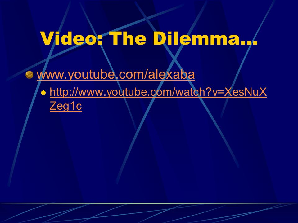 Video: The Dilemma… www.youtube.com/alexaba http://www.youtube.com/watch v=XesNuX Zeg1c http://www.youtube.com/watch v=XesNuX Zeg1c