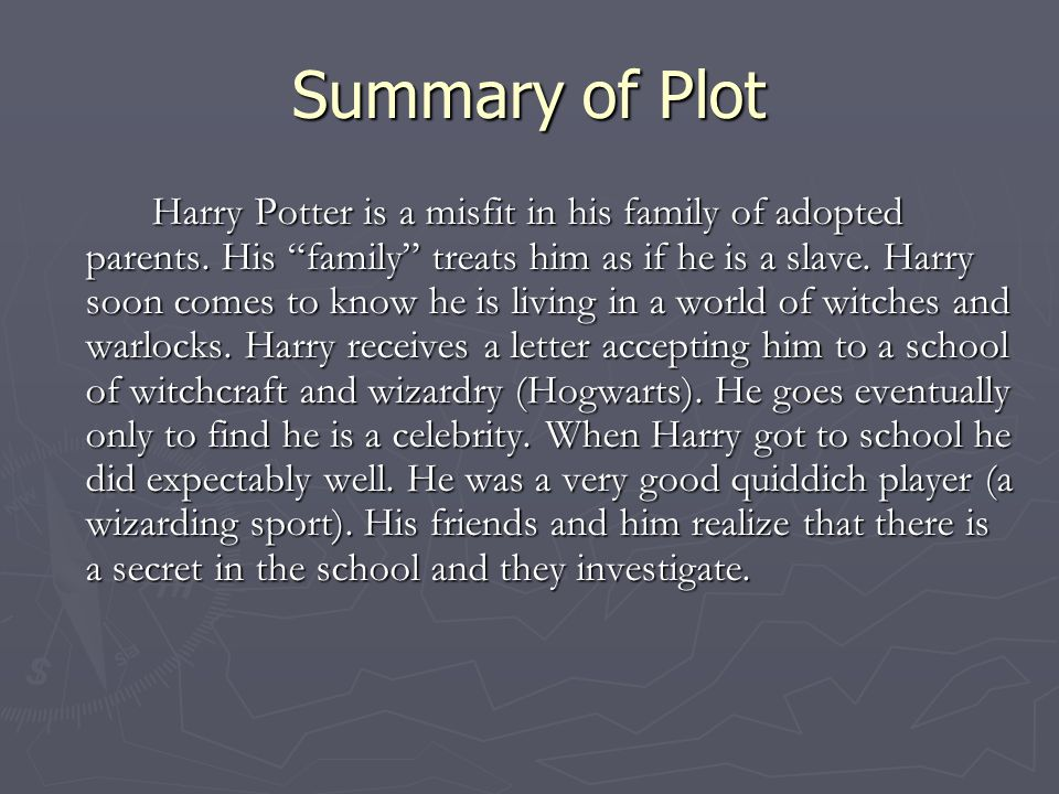 """Summary of Plot Harry Potter is a misfit in his family of adopted parents. His """"family"""" treats him as if he is a slave. Harry soon comes to know he is"""