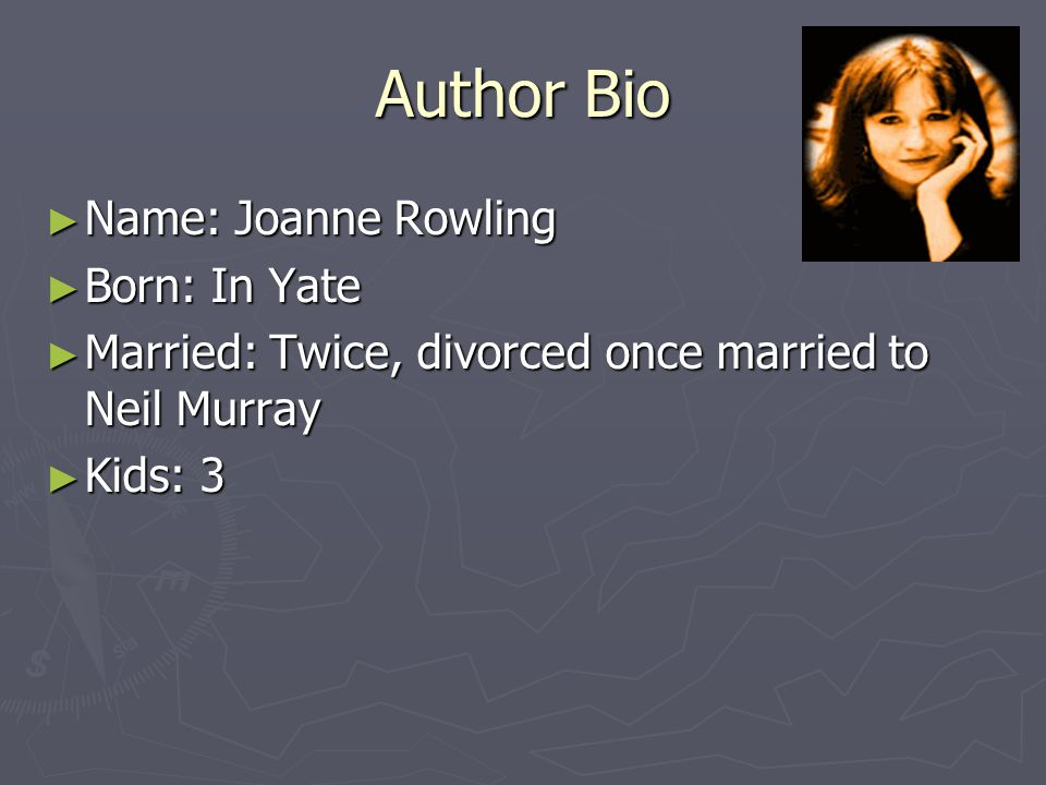 Author Bio ► Name: Joanne Rowling ► Born: In Yate ► Married: Twice, divorced once married to Neil Murray ► Kids: 3