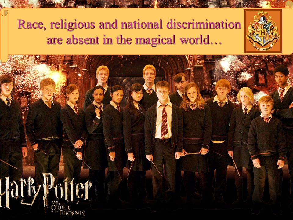 Race, religious and national discrimination are absent in the magical world…
