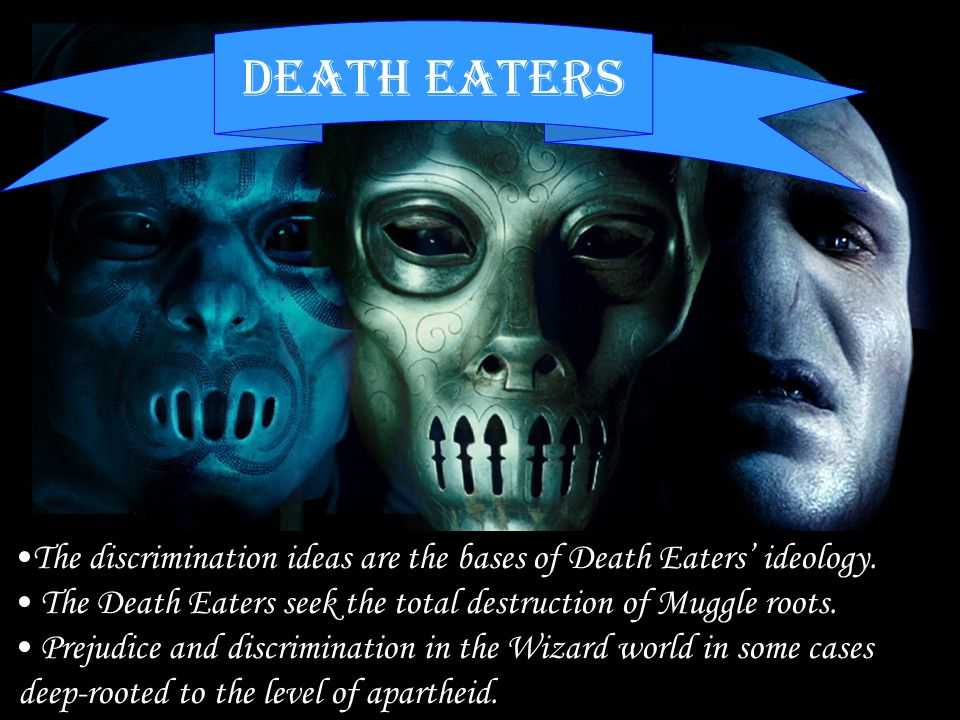 Mudblood Half-blood Pureblood magicians The discrimination ideas are the bases of Death Eaters' ideology. The Death Eaters seek the total destruction