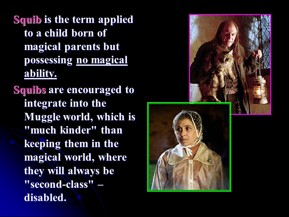 Squib is the term applied to a child born of magical parents but possessing no magical ability. Squibs are encouraged to integrate into the Muggle wor