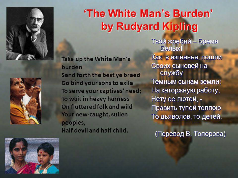 'The White Man's Burden' by Rudyard Kipling Твой жребий – Бремя Белых! Как в изгнанье, пошли Своих сыновей на службу Темным сынам земли; На каторжную