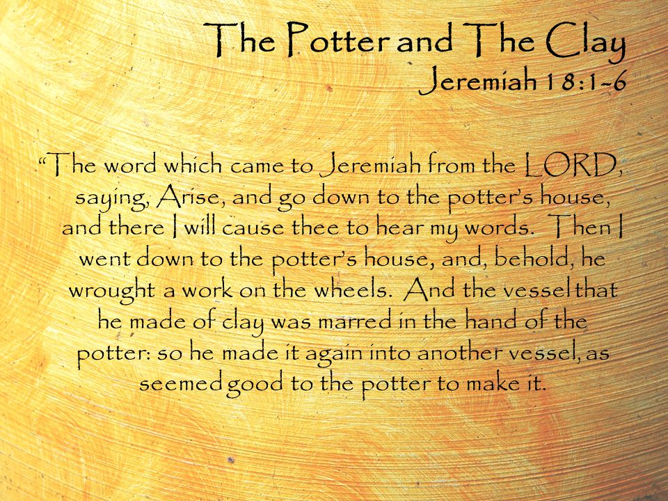 The Potter and The Clay Jeremiah 18:1-6 The word which came to Jeremiah from the LORD, saying, Arise, and go down to the potter's house, and there I will cause thee to hear my words.