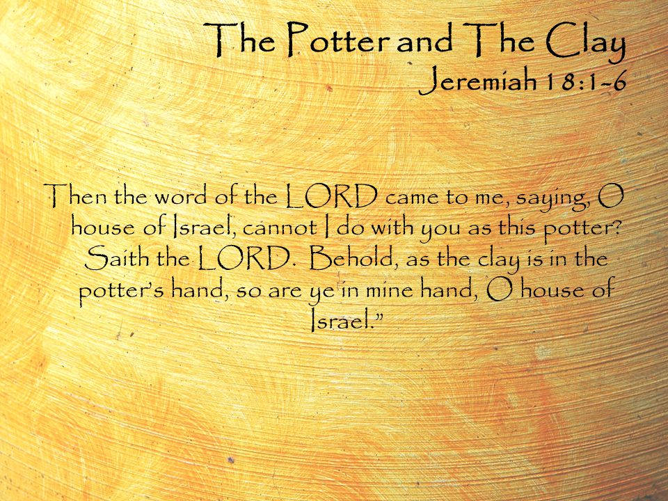 Then the word of the LORD came to me, saying, O house of Israel, cannot I do with you as this potter.