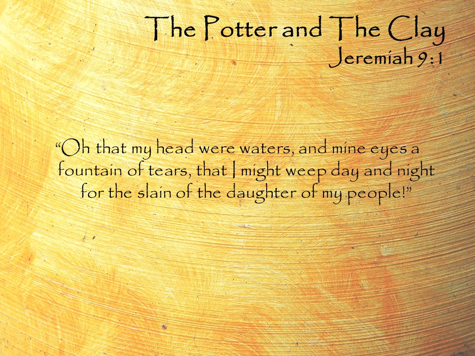 Oh that my head were waters, and mine eyes a fountain of tears, that I might weep day and night for the slain of the daughter of my people! The Potter and The Clay Jeremiah 9:1