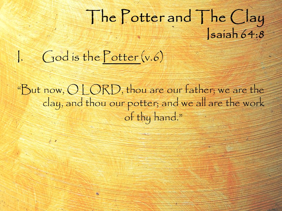 I.God is the Potter (v.6) But now, O LORD, thou are our father; we are the clay, and thou our potter; and we all are the work of thy hand. The Potter and The Clay Isaiah 64:8