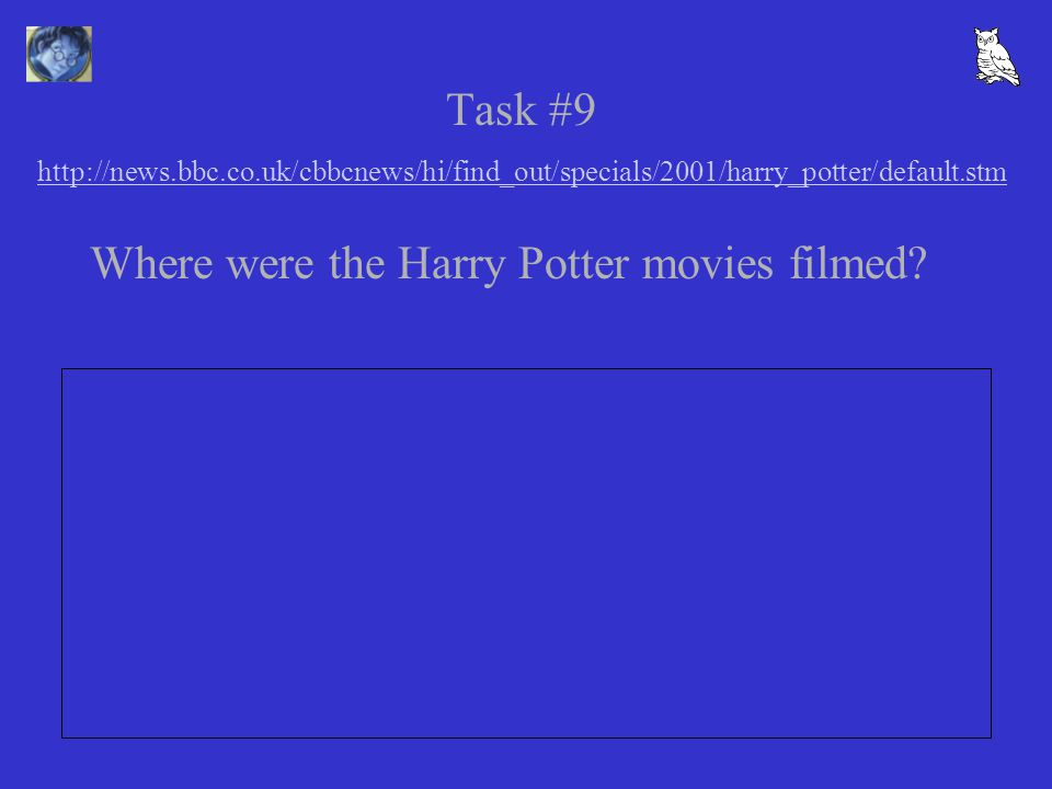 Task #9 http://news.bbc.co.uk/cbbcnews/hi/find_out/specials/2001/harry_potter/default.stm http://news.bbc.co.uk/cbbcnews/hi/find_out/specials/2001/harry_potter/default.stm Where were the Harry Potter movies filmed?
