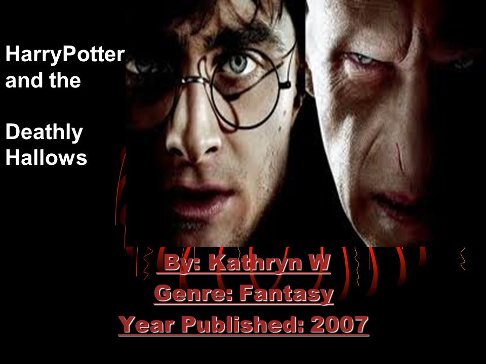 HarryPotter and the Deathly Hallows By: Kathryn W By: Kathryn W Genre: Fantasy Year Published: 2007