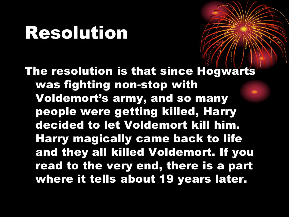 Resolution The resolution is that since Hogwarts was fighting non-stop with Voldemort's army, and so many people were getting killed, Harry decided to let Voldemort kill him.