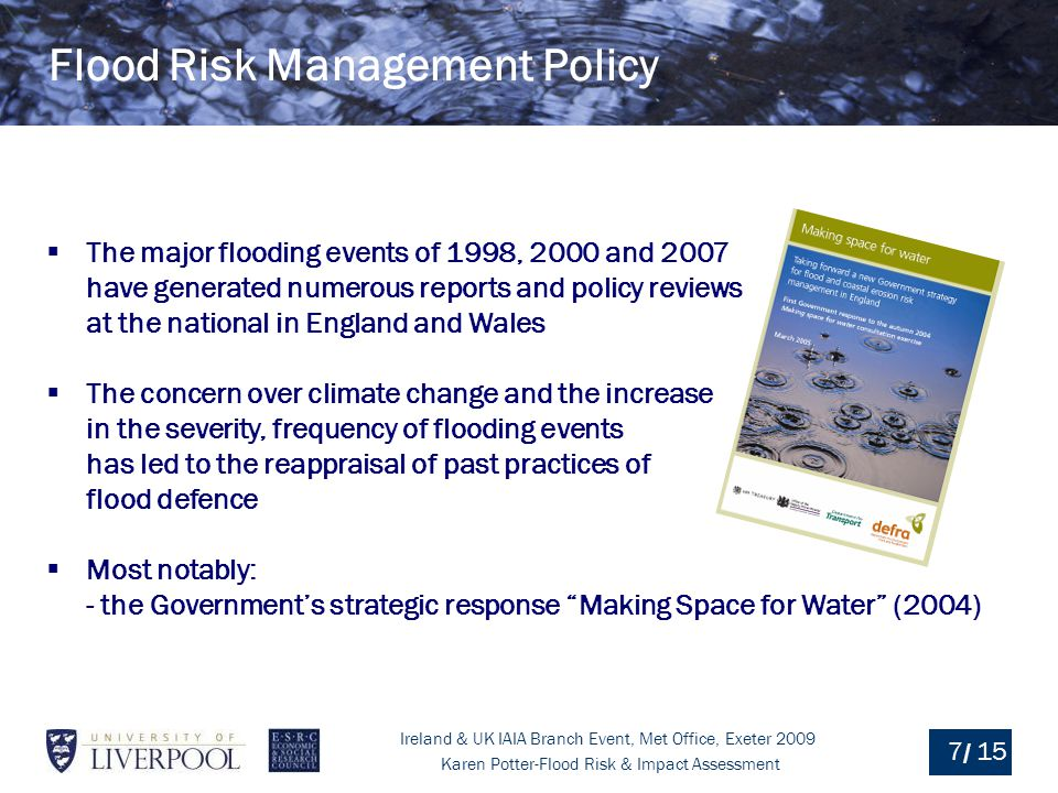 Ireland & UK IAIA Branch Event, Met Office, Exeter 2009 Karen Potter-Flood Risk & Impact Assessment / Researchers' so-called policy options often contain idealised reasoning that make implementing policy far from trivial (Omamo, 2004) Research/policy/practice gaps can be particularly difficult to bridge when a large scale shift in thinking is required.
