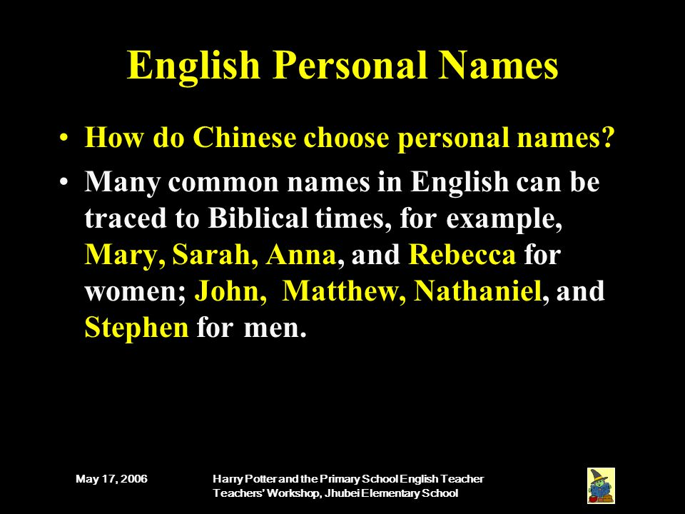 May 17, 2006Harry Potter and the Primary School English Teacher Teachers' Workshop, Jhubei Elementary School English Personal Names How do Chinese choose personal names.