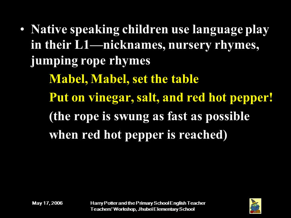 May 17, 2006Harry Potter and the Primary School English Teacher Teachers' Workshop, Jhubei Elementary School Native speaking children use language play in their L1—nicknames, nursery rhymes, jumping rope rhymes Mabel, Mabel, set the table Put on vinegar, salt, and red hot pepper.