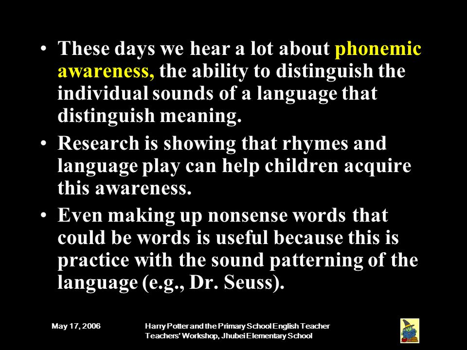 May 17, 2006Harry Potter and the Primary School English Teacher Teachers' Workshop, Jhubei Elementary School These days we hear a lot about phonemic awareness, the ability to distinguish the individual sounds of a language that distinguish meaning.
