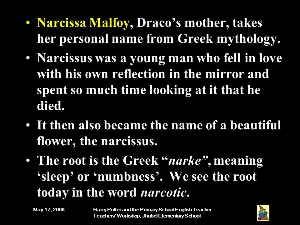 May 17, 2006Harry Potter and the Primary School English Teacher Teachers' Workshop, Jhubei Elementary School Narcissa Malfoy, Draco's mother, takes her personal name from Greek mythology.
