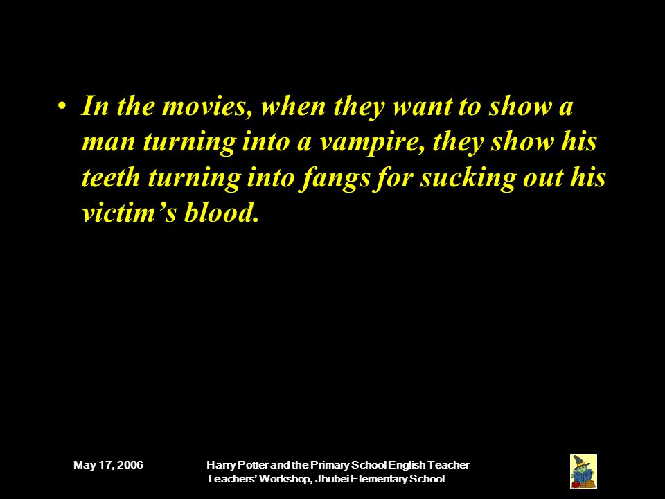 May 17, 2006Harry Potter and the Primary School English Teacher Teachers' Workshop, Jhubei Elementary School In the movies, when they want to show a man turning into a vampire, they show his teeth turning into fangs for sucking out his victim's blood.