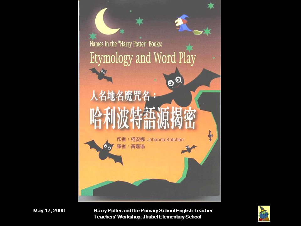 May 17, 2006Harry Potter and the Primary School English Teacher Teachers' Workshop, Jhubei Elementary School