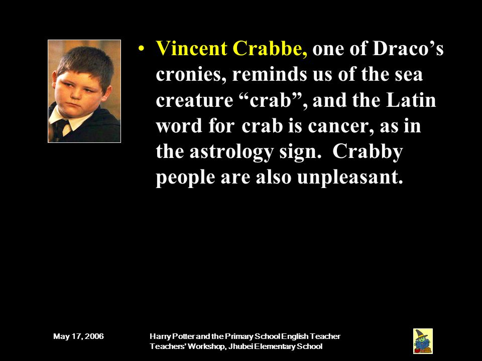 May 17, 2006Harry Potter and the Primary School English Teacher Teachers' Workshop, Jhubei Elementary School Vincent Crabbe, one of Draco's cronies, reminds us of the sea creature crab , and the Latin word for crab is cancer, as in the astrology sign.