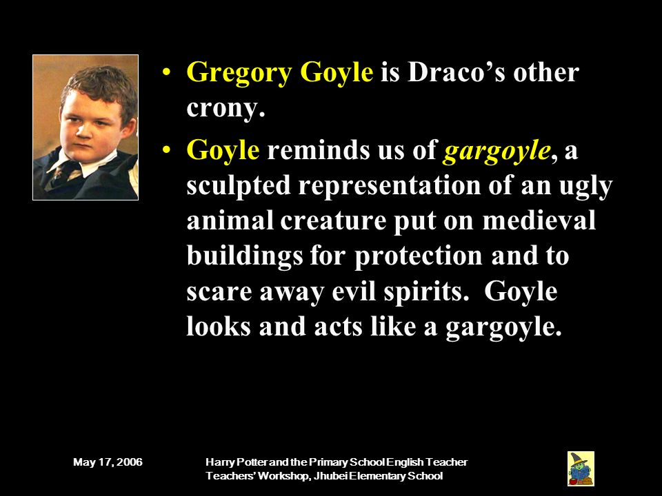 May 17, 2006Harry Potter and the Primary School English Teacher Teachers' Workshop, Jhubei Elementary School Gregory Goyle is Draco's other crony.