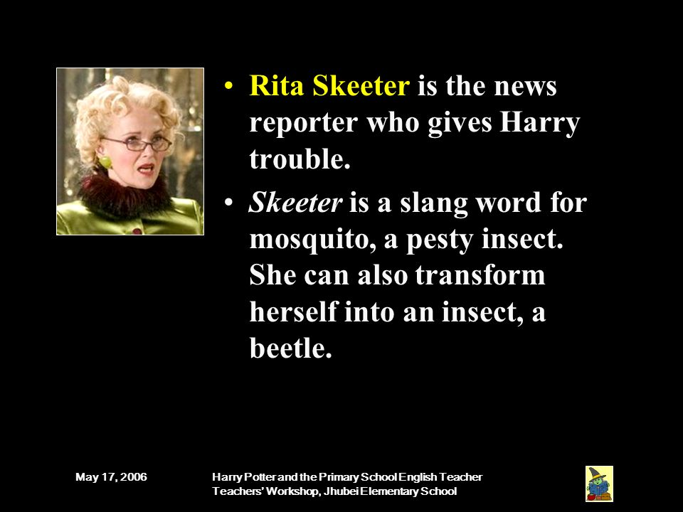 May 17, 2006Harry Potter and the Primary School English Teacher Teachers' Workshop, Jhubei Elementary School Rita Skeeter is the news reporter who gives Harry trouble.