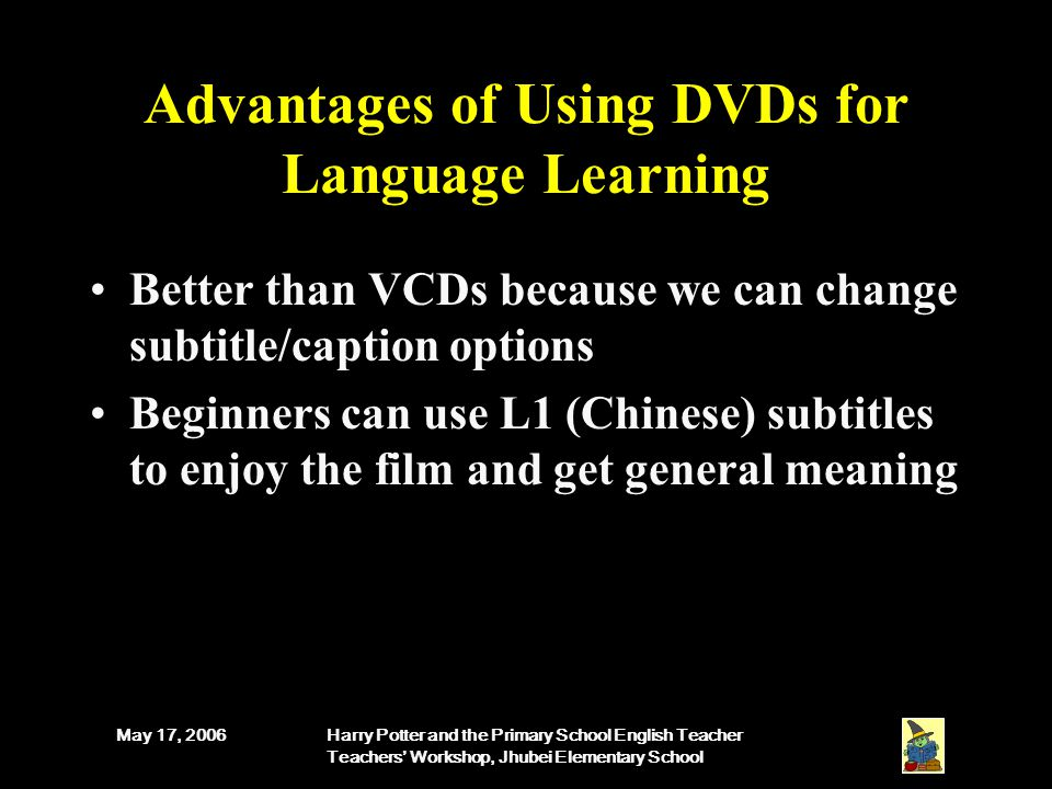 May 17, 2006Harry Potter and the Primary School English Teacher Teachers' Workshop, Jhubei Elementary School Advantages of Using DVDs for Language Learning Better than VCDs because we can change subtitle/caption options Beginners can use L1 (Chinese) subtitles to enjoy the film and get general meaning