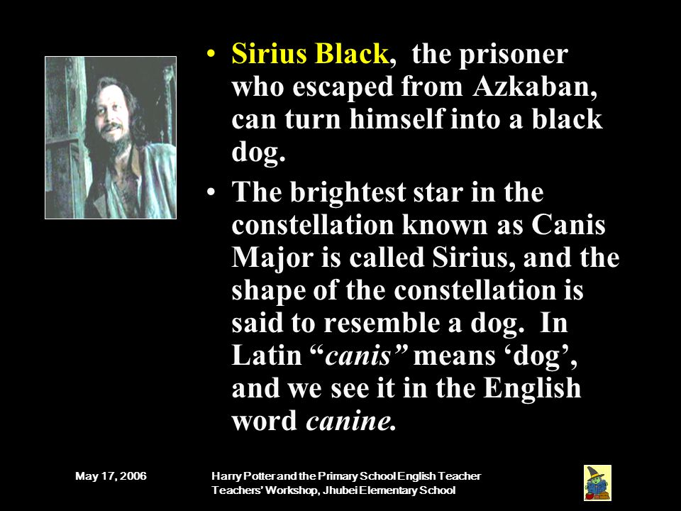 May 17, 2006Harry Potter and the Primary School English Teacher Teachers' Workshop, Jhubei Elementary School Sirius Black, the prisoner who escaped from Azkaban, can turn himself into a black dog.
