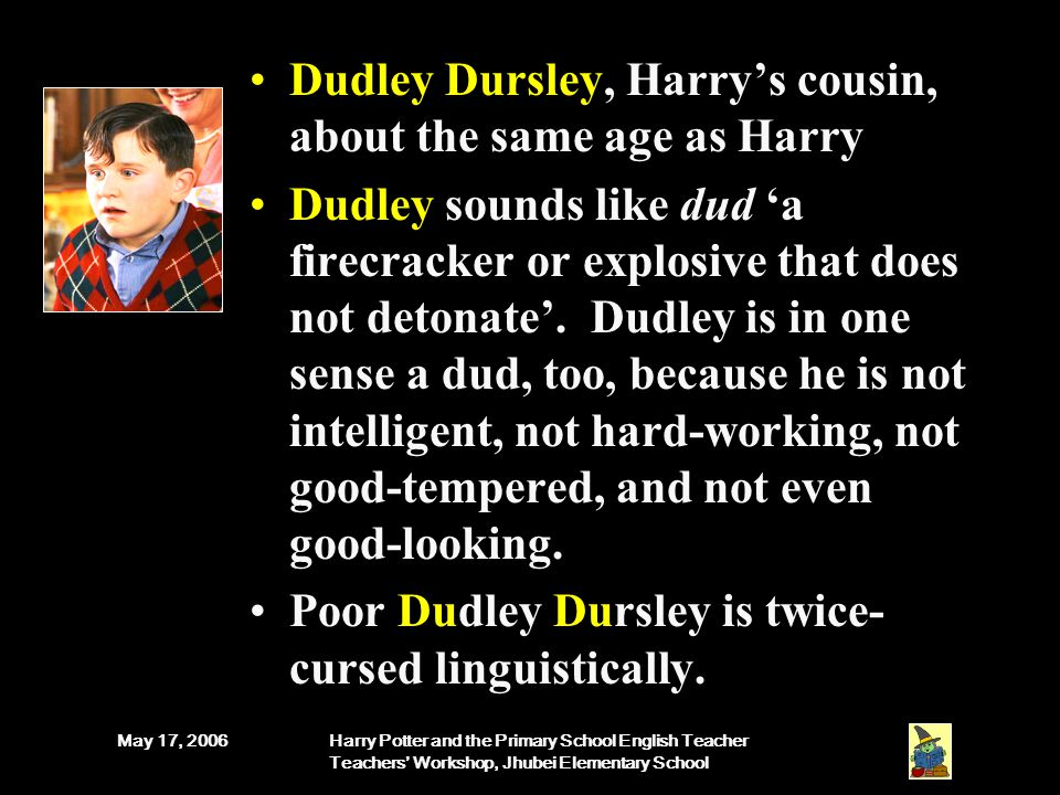 May 17, 2006Harry Potter and the Primary School English Teacher Teachers' Workshop, Jhubei Elementary School Dudley Dursley, Harry's cousin, about the same age as Harry Dudley sounds like dud 'a firecracker or explosive that does not detonate'.