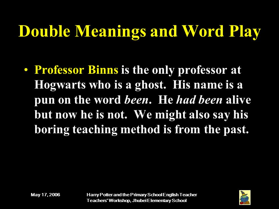 May 17, 2006Harry Potter and the Primary School English Teacher Teachers' Workshop, Jhubei Elementary School Double Meanings and Word Play Professor Binns is the only professor at Hogwarts who is a ghost.
