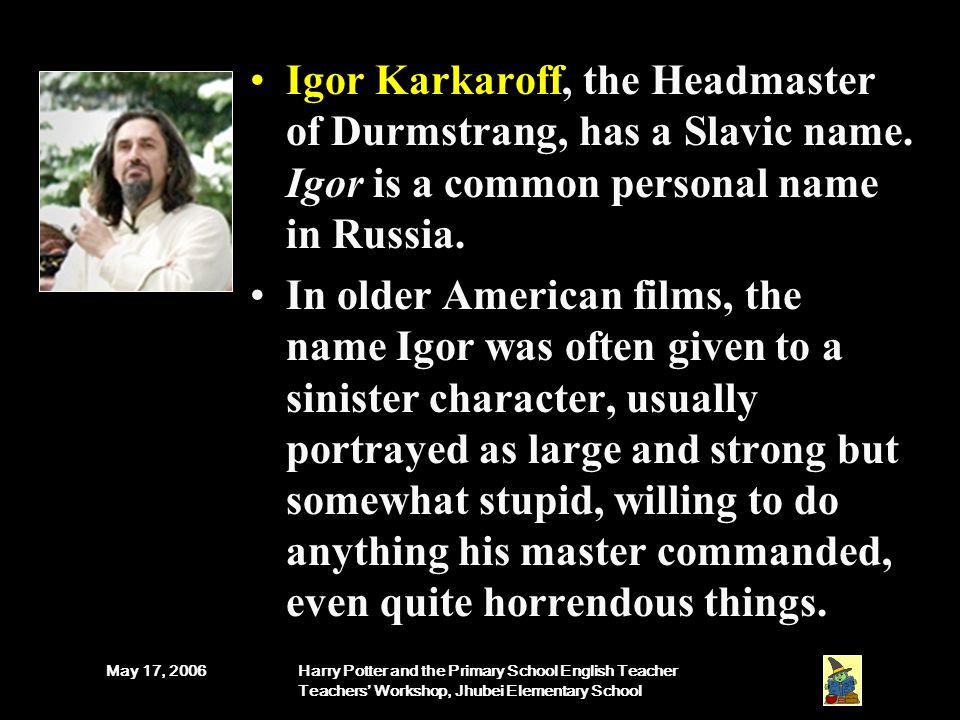 May 17, 2006Harry Potter and the Primary School English Teacher Teachers' Workshop, Jhubei Elementary School Igor Karkaroff, the Headmaster of Durmstrang, has a Slavic name.