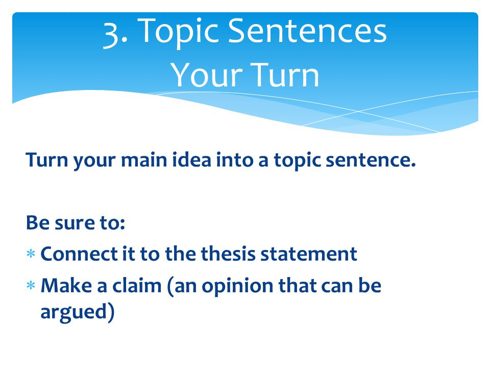 Turn your main idea into a topic sentence.