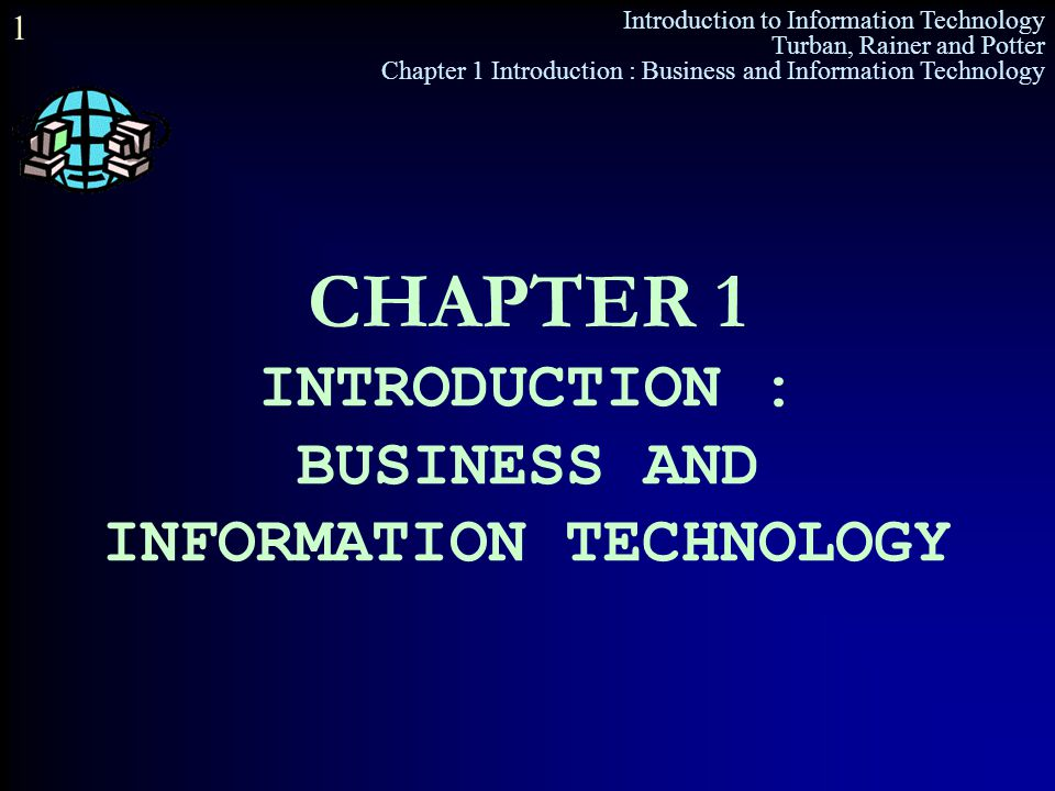 Introduction to Information Technology Turban, Rainer and Potter Chapter 1 Introduction : Business and Information Technology 1 CHAPTER 1 INTRODUCTION