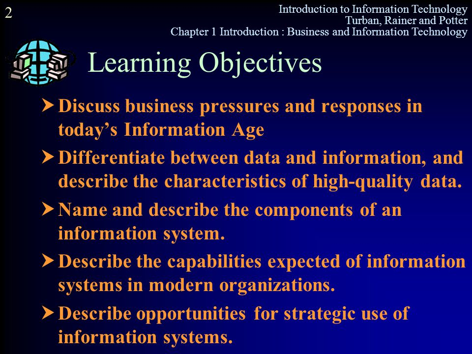 Introduction to Information Technology Turban, Rainer and Potter Chapter 1 Introduction : Business and Information Technology 2 Learning Objectives 