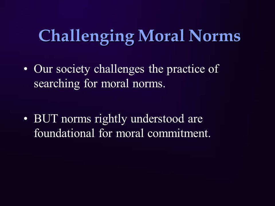 Challenging Moral Norms Challenging Moral Norms Our society challenges the practice of searching for moral norms. BUT norms rightly understood are fou