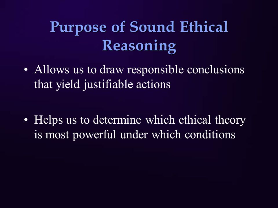 Purpose of Sound Ethical Reasoning Allows us to draw responsible conclusions that yield justifiable actions Helps us to determine which ethical theory is most powerful under which conditions