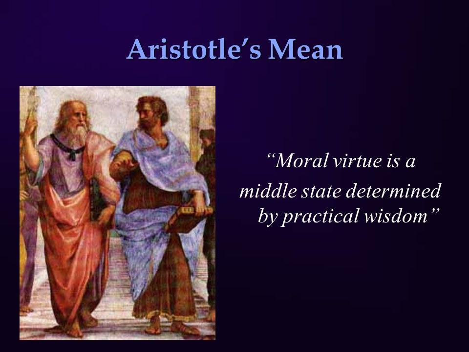 Aristotle's Mean Moral virtue is a middle state determined by practical wisdom