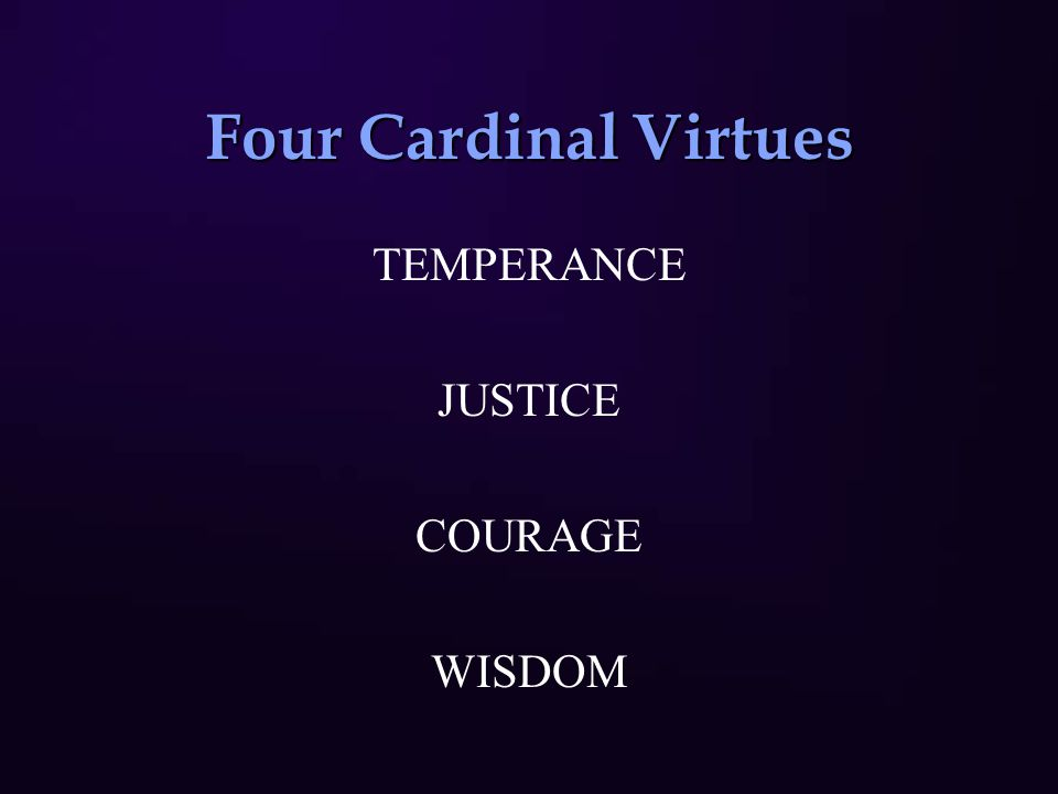 Four Cardinal Virtues TEMPERANCE JUSTICE COURAGE WISDOM
