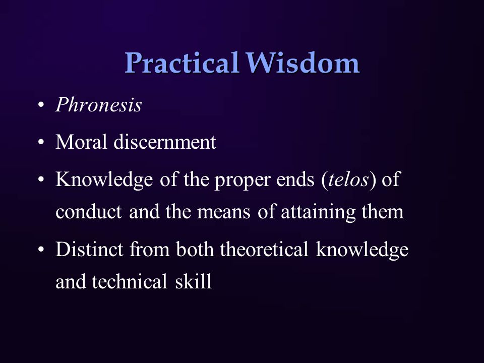 Practical Wisdom Phronesis Moral discernment Knowledge of the proper ends (telos) of conduct and the means of attaining them Distinct from both theoretical knowledge and technical skill