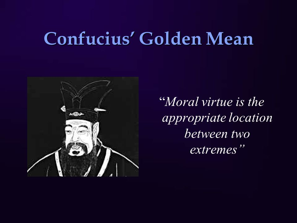 """Confucius' Golden Mean """"Moral virtue is the appropriate location between two extremes"""""""