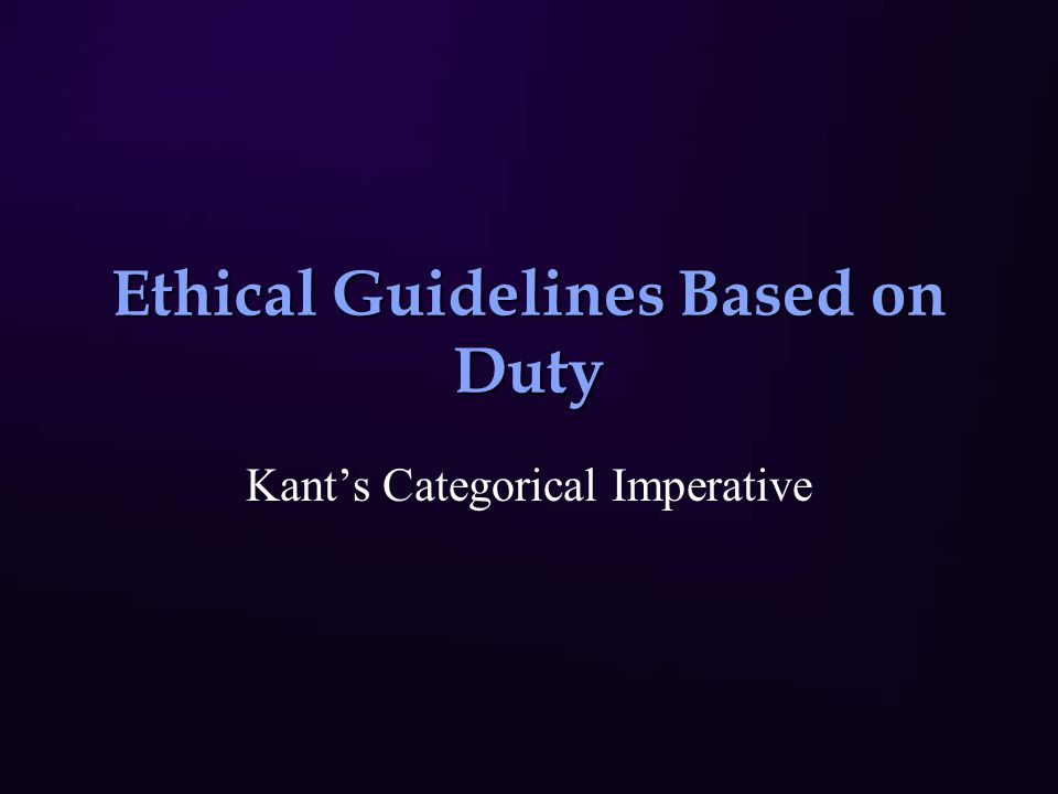 Ethical Guidelines Based on Duty Kant's Categorical Imperative