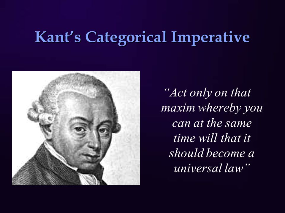 Act only on that maxim whereby you can at the same time will that it should become a universal law