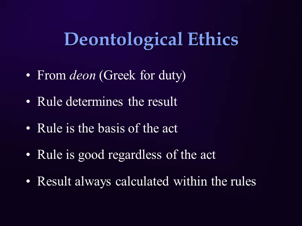 Deontological Ethics From deon (Greek for duty) Rule determines the result Rule is the basis of the act Rule is good regardless of the act Result always calculated within the rules