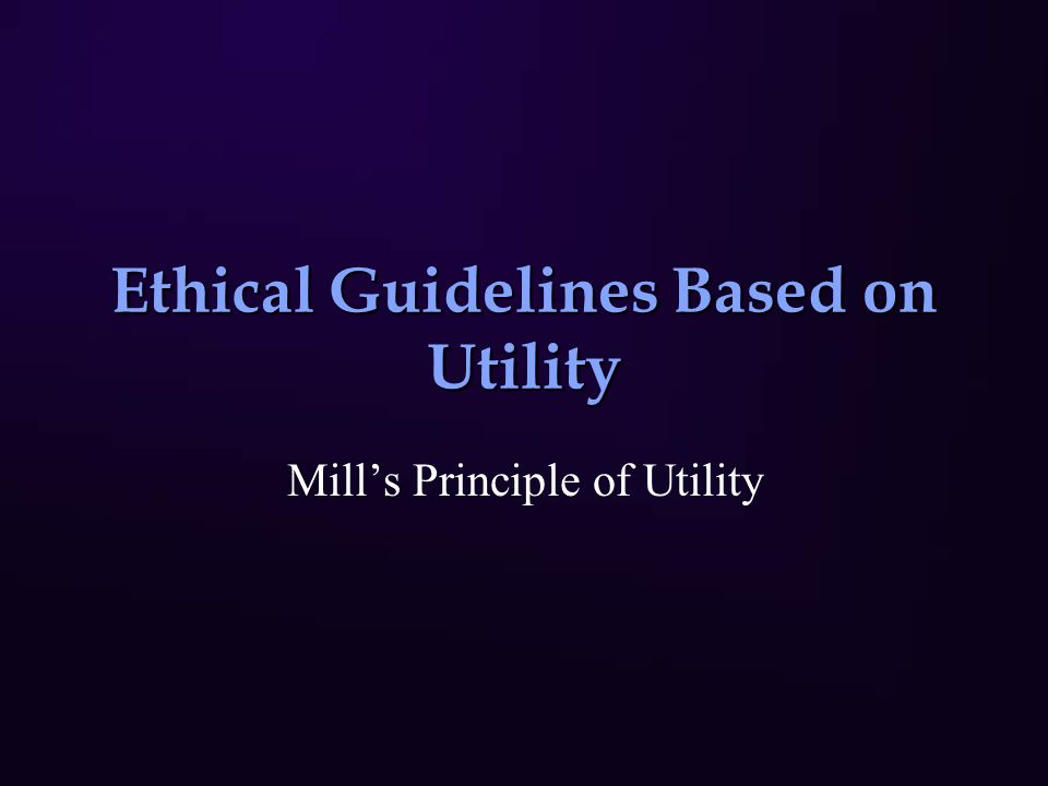 Ethical Guidelines Based on Utility Mill's Principle of Utility